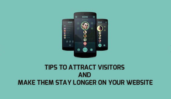 Tips to Attract Visitors and Make Them Stay Longer on Your Website
