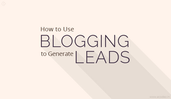 How to Use Blogging to Generate Leads-Some Useful Tips