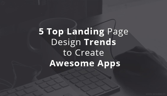 5 Top Landing Page Design Trends to Create Awesome Apps