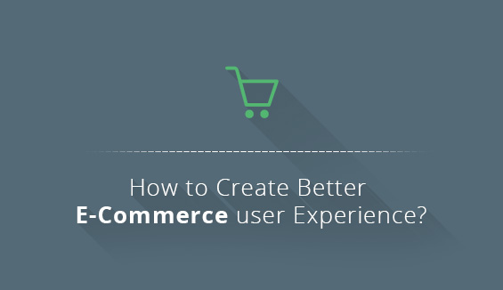 How to Create Better E-Commerce User Experience?