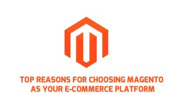 Top Reasons for Choosing Magento as your Ecommerce Platform