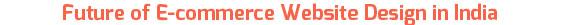 Future of E-commerce Website Design in India