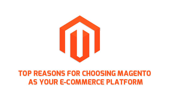 Top Reasons for Choosing Magento as your E-commerce Platform