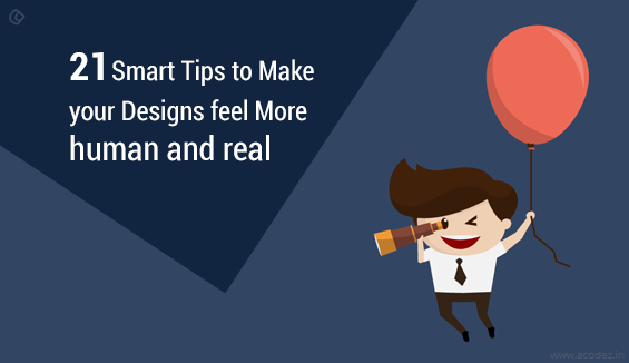 21 Smart Tips to Make your Designs feel More human and real