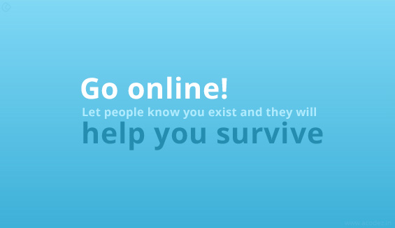 Go online. Let people know you exist and they will help you survive.