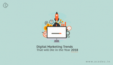 Digital Marketing Trends That Will Die In The Year 2018
